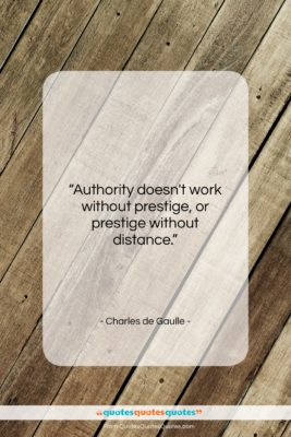 "Charles de Gaulle quote: ""Authority doesn't work without prestige, or prestige…""- at QuotesQuotesQuotes.com"