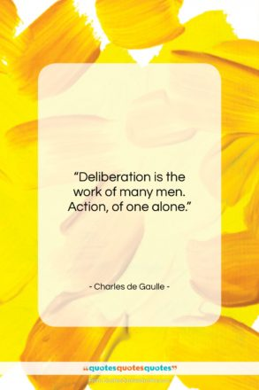 """Charles de Gaulle quote: """"Deliberation is the work of many men…""""- at QuotesQuotesQuotes.com"""