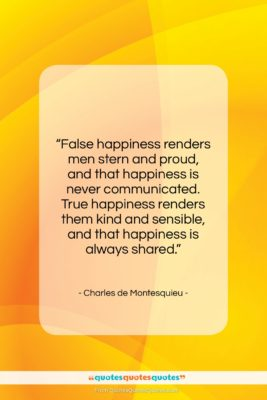 """Charles de Montesquieu quote: """"False happiness renders men stern and proud,…""""- at QuotesQuotesQuotes.com"""