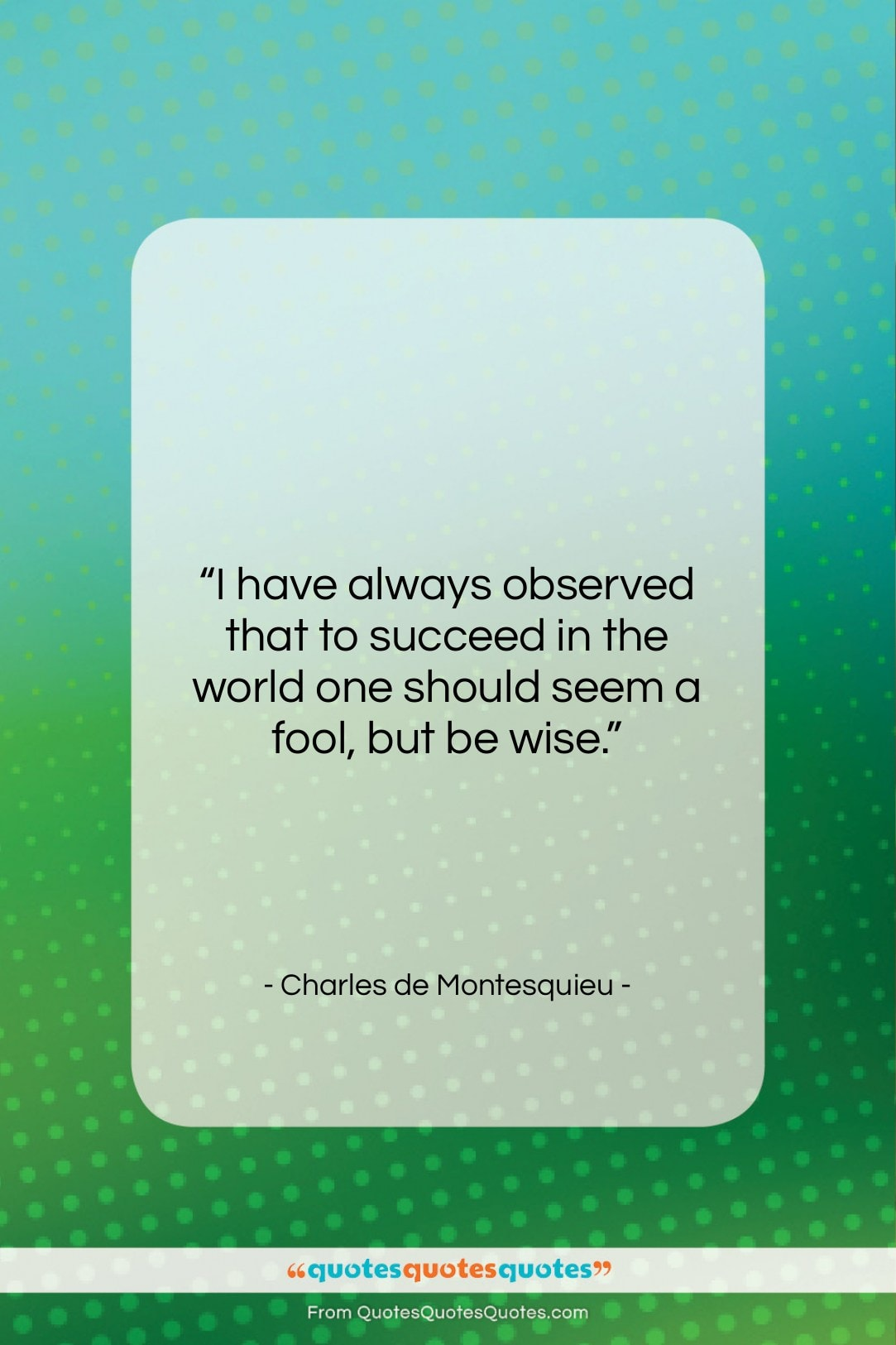 """Charles de Montesquieu quote: """"I have always observed that to succeed…""""- at QuotesQuotesQuotes.com"""