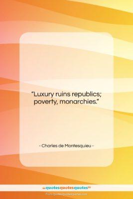 "Charles de Montesquieu quote: ""Luxury ruins republics; poverty, monarchies….""- at QuotesQuotesQuotes.com"