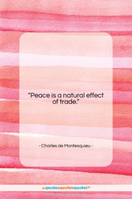 """Charles de Montesquieu quote: """"Peace is a natural effect of trade….""""- at QuotesQuotesQuotes.com"""