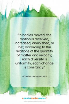 """Charles de Secondat quote: """"In bodies moved, the motion is received,…""""- at QuotesQuotesQuotes.com"""