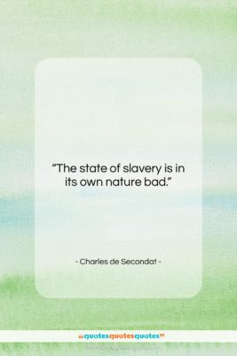"Charles de Secondat quote: ""The state of slavery is in its…""- at QuotesQuotesQuotes.com"