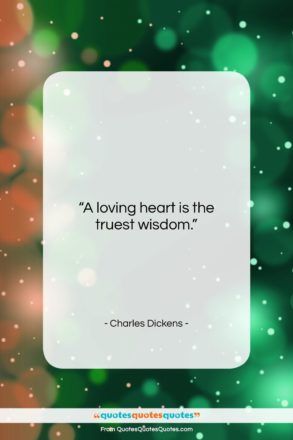 """Charles Dickens quote: """"A loving heart is the truest wisdom….""""- at QuotesQuotesQuotes.com"""