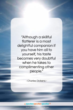 """Charles Dickens quote: """"Although a skillful flatterer is a most…""""- at QuotesQuotesQuotes.com"""