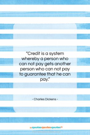 """Charles Dickens quote: """"Credit is a system whereby a person…""""- at QuotesQuotesQuotes.com"""