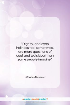 """Charles Dickens quote: """"Dignity, and even holiness too, sometimes, are…""""- at QuotesQuotesQuotes.com"""