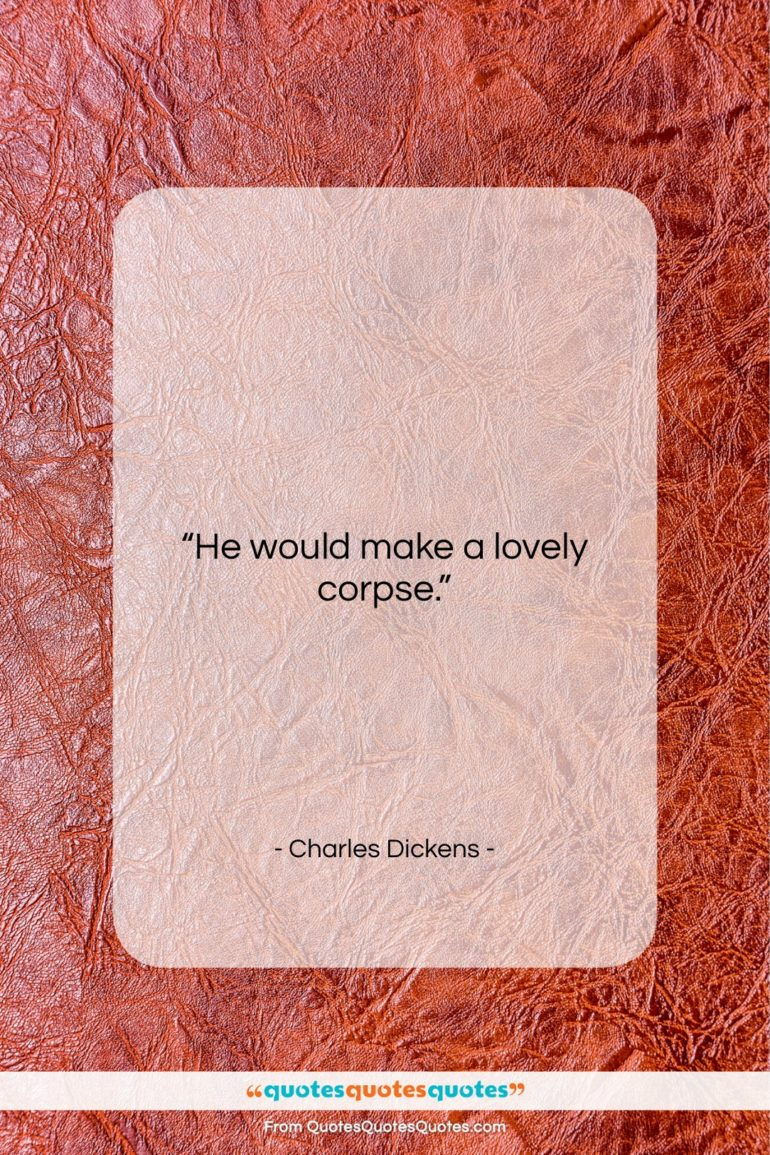 """Charles Dickens quote: """"He would make a lovely corpse…""""- at QuotesQuotesQuotes.com"""