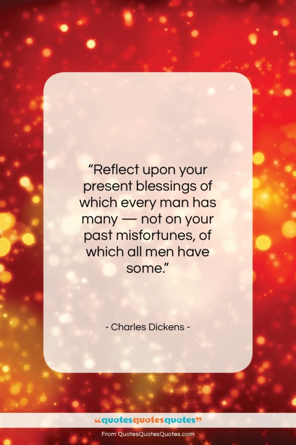 """Charles Dickens quote: """"Reflect upon your present blessings of which…""""- at QuotesQuotesQuotes.com"""