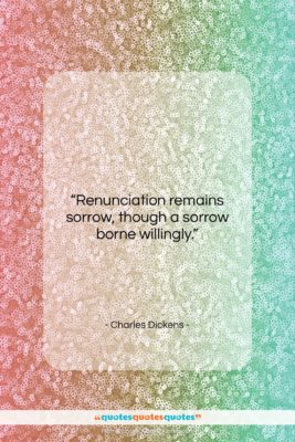 """Charles Dickens quote: """"Renunciation remains sorrow, though a sorrow borne…""""- at QuotesQuotesQuotes.com"""