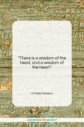 """Charles Dickens quote: """"There is a wisdom of the head,…""""- at QuotesQuotesQuotes.com"""