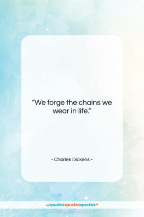 """Charles Dickens quote: """"We forge the chains we wear in…""""- at QuotesQuotesQuotes.com"""