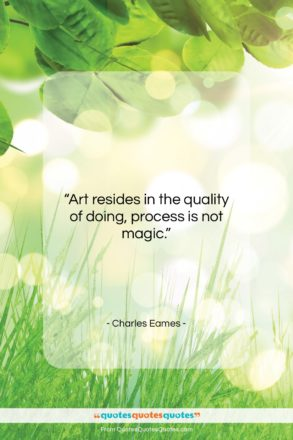 """Charles Eames quote: """"Art resides in the quality of doing,…""""- at QuotesQuotesQuotes.com"""