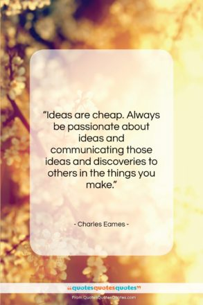 """Charles Eames quote: """"Ideas are cheap. Always be passionate about…""""- at QuotesQuotesQuotes.com"""