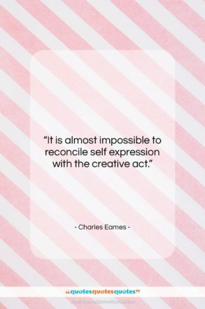 """Charles Eames quote: """"It is almost impossible to reconcile self…""""- at QuotesQuotesQuotes.com"""