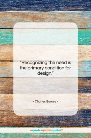 """Charles Eames quote: """"Recognizing the need is the primary condition…""""- at QuotesQuotesQuotes.com"""