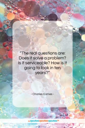 """Charles Eames quote: """"The real questions are: Does it solve…""""- at QuotesQuotesQuotes.com"""