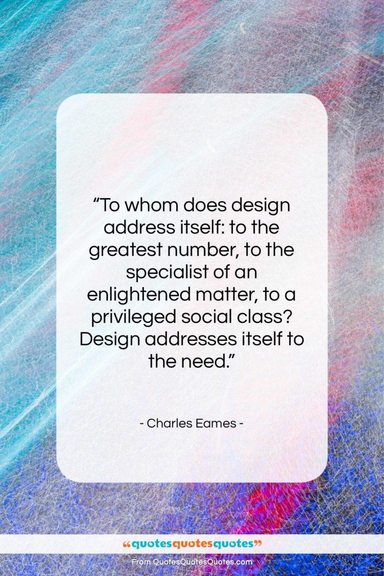 """Charles Eames quote: """"To whom does design address itself: to…""""- at QuotesQuotesQuotes.com"""