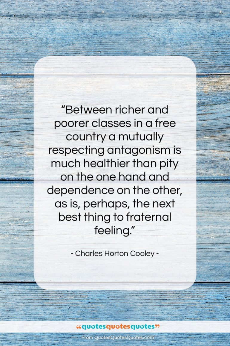 """Charles Horton Cooley quote: """"Between richer and poorer classes in a…""""- at QuotesQuotesQuotes.com"""