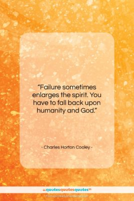 """Charles Horton Cooley quote: """"Failure sometimes enlarges the spirit. You have…""""- at QuotesQuotesQuotes.com"""