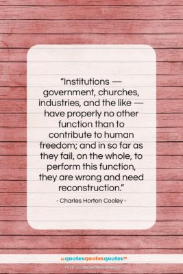 """Charles Horton Cooley quote: """"Institutions — government, churches, industries, and the…""""- at QuotesQuotesQuotes.com"""