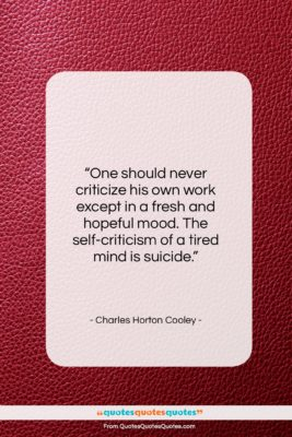 """Charles Horton Cooley quote: """"One should never criticize his own work…""""- at QuotesQuotesQuotes.com"""
