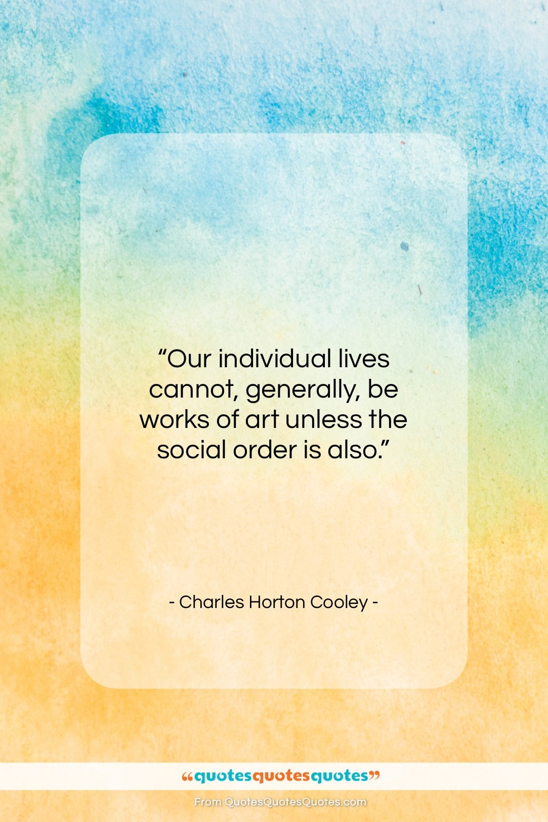 """Charles Horton Cooley quote: """"Our individual lives cannot, generally, be works…""""- at QuotesQuotesQuotes.com"""