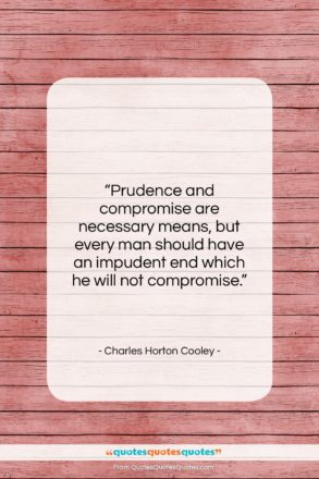 """Charles Horton Cooley quote: """"Prudence and compromise are necessary means, but…""""- at QuotesQuotesQuotes.com"""