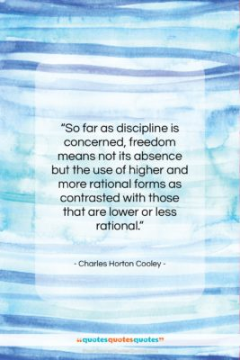 """Charles Horton Cooley quote: """"So far as discipline is concerned, freedom…""""- at QuotesQuotesQuotes.com"""