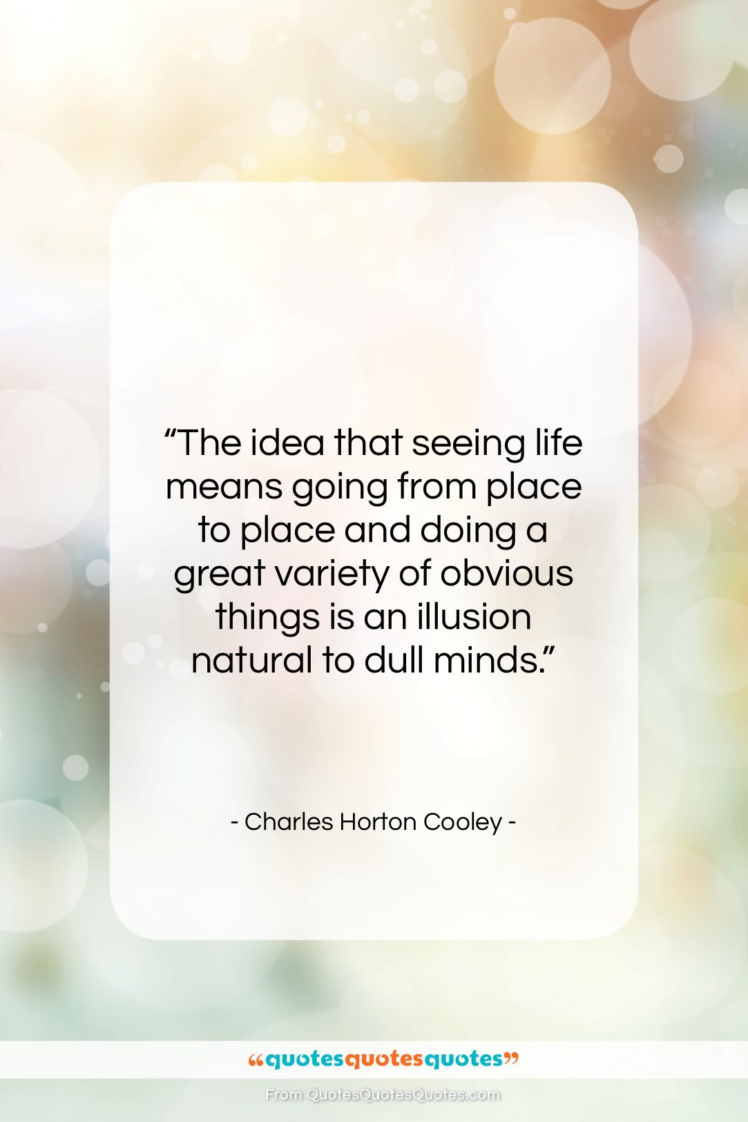 """Charles Horton Cooley quote: """"The idea that seeing life means going…""""- at QuotesQuotesQuotes.com"""