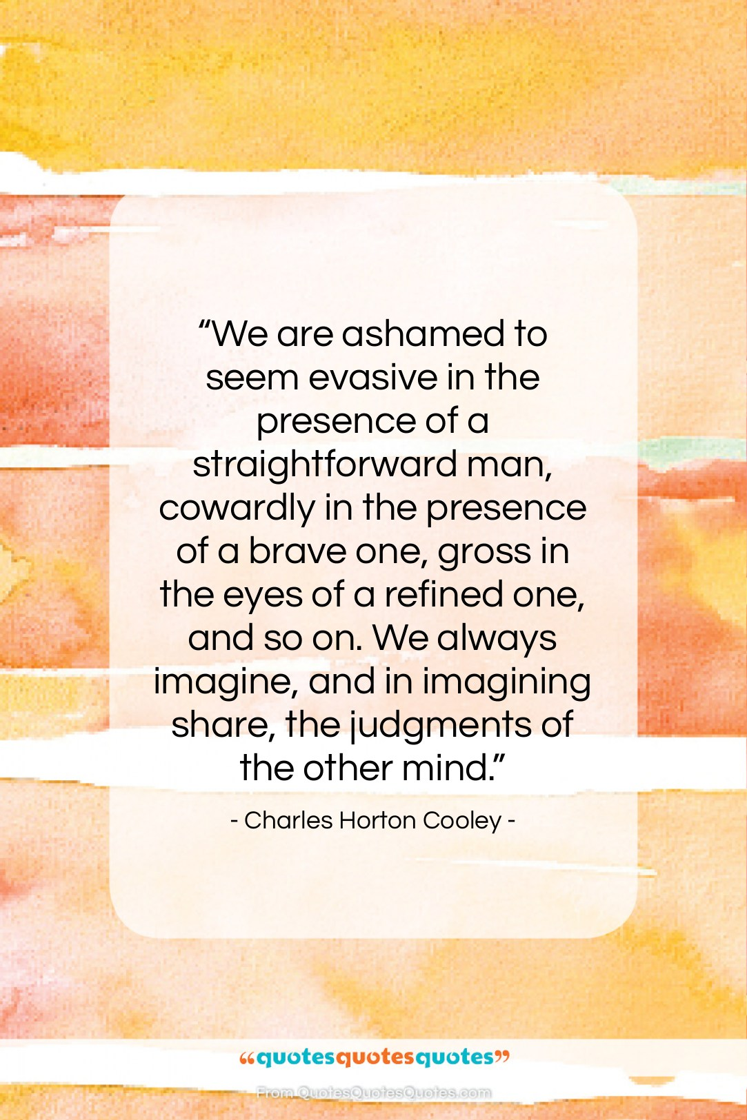"""Charles Horton Cooley quote: """"We are ashamed to seem evasive in…""""- at QuotesQuotesQuotes.com"""