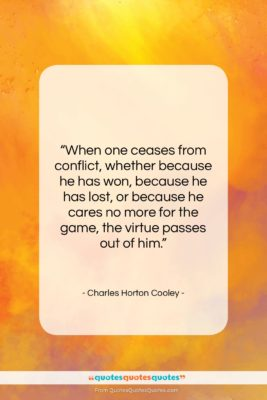 """Charles Horton Cooley quote: """"When one ceases from conflict, whether because…""""- at QuotesQuotesQuotes.com"""