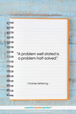 """Charles Kettering quote: """"A problem well stated is a problem…""""- at QuotesQuotesQuotes.com"""