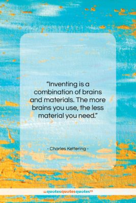 """Charles Kettering quote: """"Inventing is a combination of brains and…""""- at QuotesQuotesQuotes.com"""