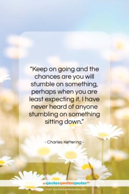 """Charles Kettering quote: """"Keep on going and the chances are…""""- at QuotesQuotesQuotes.com"""