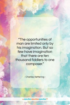"""Charles Kettering quote: """"The opportunities of man are limited only…""""- at QuotesQuotesQuotes.com"""