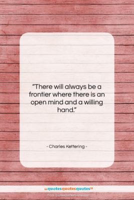 """Charles Kettering quote: """"There will always be a frontier where…""""- at QuotesQuotesQuotes.com"""