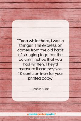 """Charles Kuralt quote: """"For a while there, I was a…""""- at QuotesQuotesQuotes.com"""