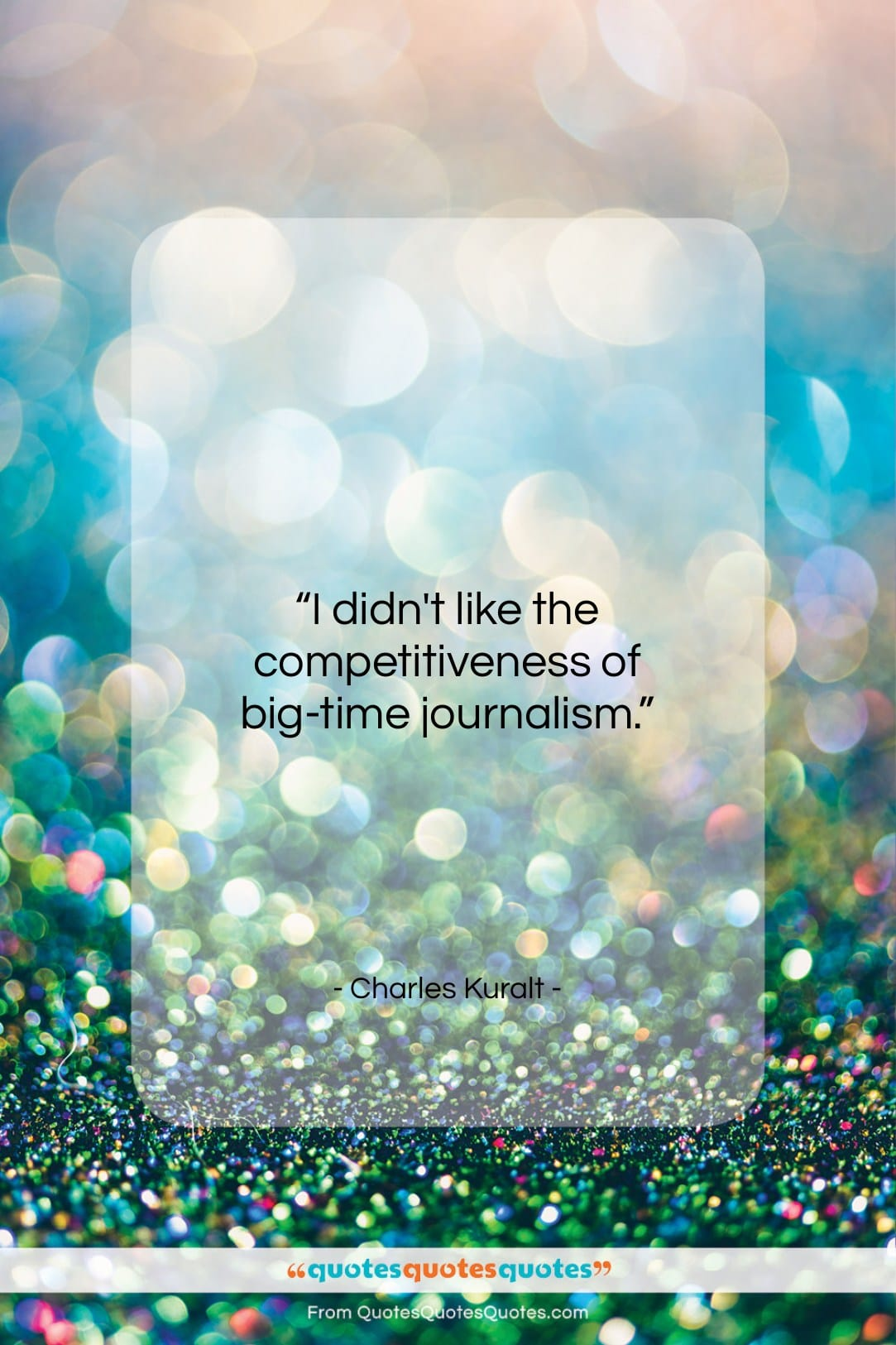 """Charles Kuralt quote: """"I didn't like the competitiveness of big-time…""""- at QuotesQuotesQuotes.com"""