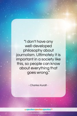 "Charles Kuralt quote: ""I don't have any well-developed philosophy about…""- at QuotesQuotesQuotes.com"