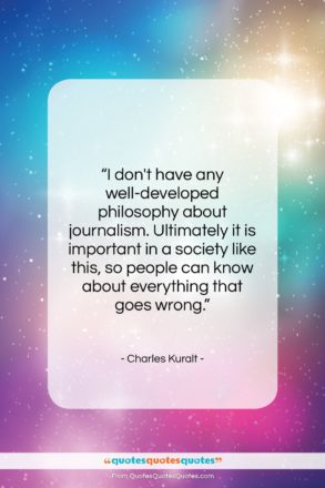 """Charles Kuralt quote: """"I don't have any well-developed philosophy about…""""- at QuotesQuotesQuotes.com"""