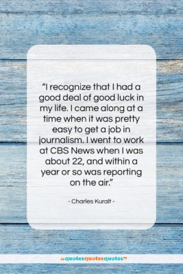 """Charles Kuralt quote: """"I recognize that I had a good…""""- at QuotesQuotesQuotes.com"""