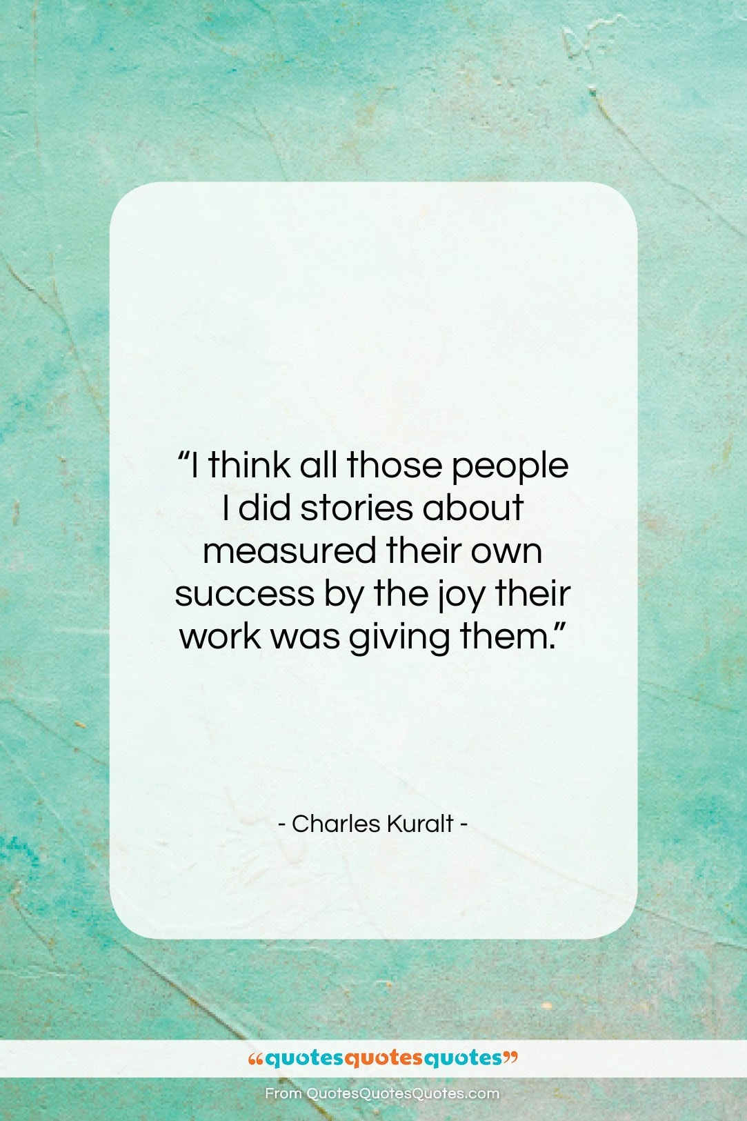 """Charles Kuralt quote: """"I think all those people I did…""""- at QuotesQuotesQuotes.com"""