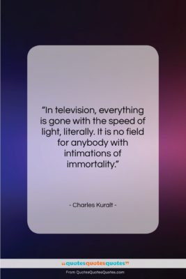 """Charles Kuralt quote: """"In television, everything is gone with the…""""- at QuotesQuotesQuotes.com"""