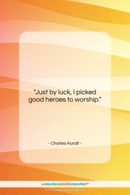 """Charles Kuralt quote: """"Just by luck, I picked good heroes…""""- at QuotesQuotesQuotes.com"""