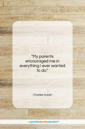 """Charles Kuralt quote: """"My parents encouraged me in everything I…""""- at QuotesQuotesQuotes.com"""