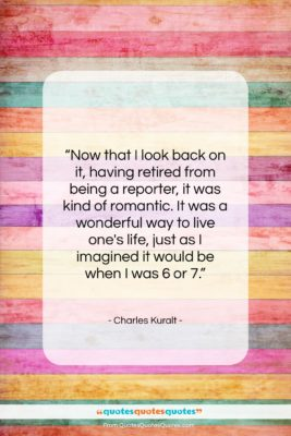 """Charles Kuralt quote: """"Now that I look back on it,…""""- at QuotesQuotesQuotes.com"""