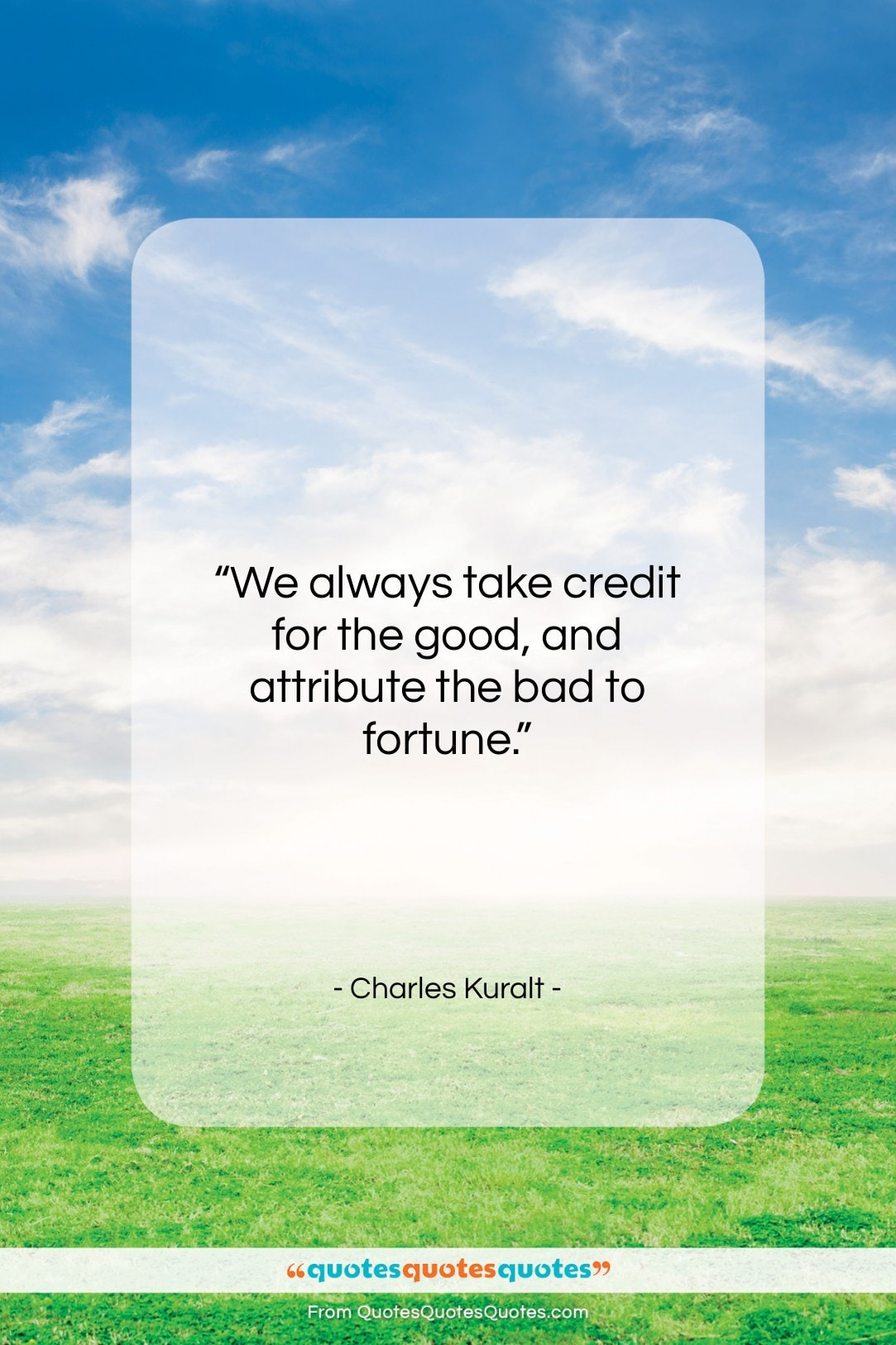 """Charles Kuralt quote: """"We always take credit for the good…""""- at QuotesQuotesQuotes.com"""