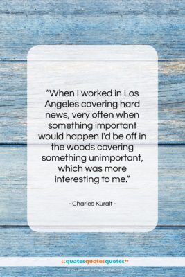 """Charles Kuralt quote: """"When I worked in Los Angeles covering…""""- at QuotesQuotesQuotes.com"""